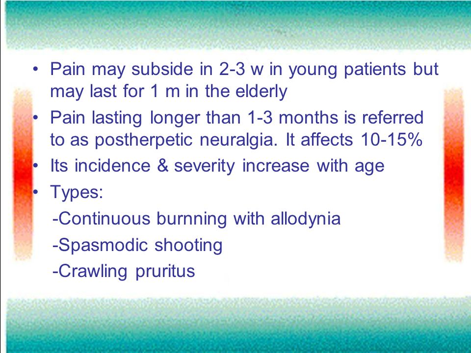 Pain may subside in 2-3 w in young patients but may last for 1 m in the elderly Pain lasting longer than 1-3 months is referred to as postherpetic neu