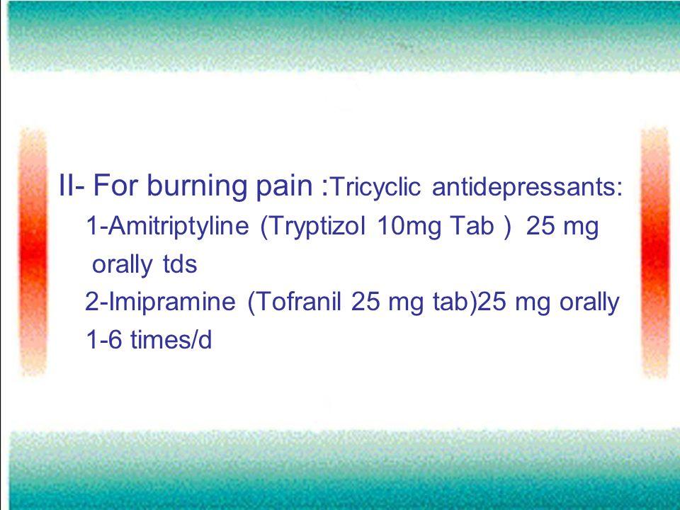 II- For burning pain : Tricyclic antidepressants: 1-Amitriptyline (Tryptizol 10mg Tab ) 25 mg orally tds 2-Imipramine (Tofranil 25 mg tab)25 mg orally