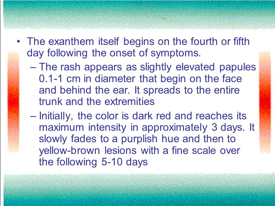 The exanthem itself begins on the fourth or fifth day following the onset of symptoms. –The rash appears as slightly elevated papules 0.1-1 cm in diam