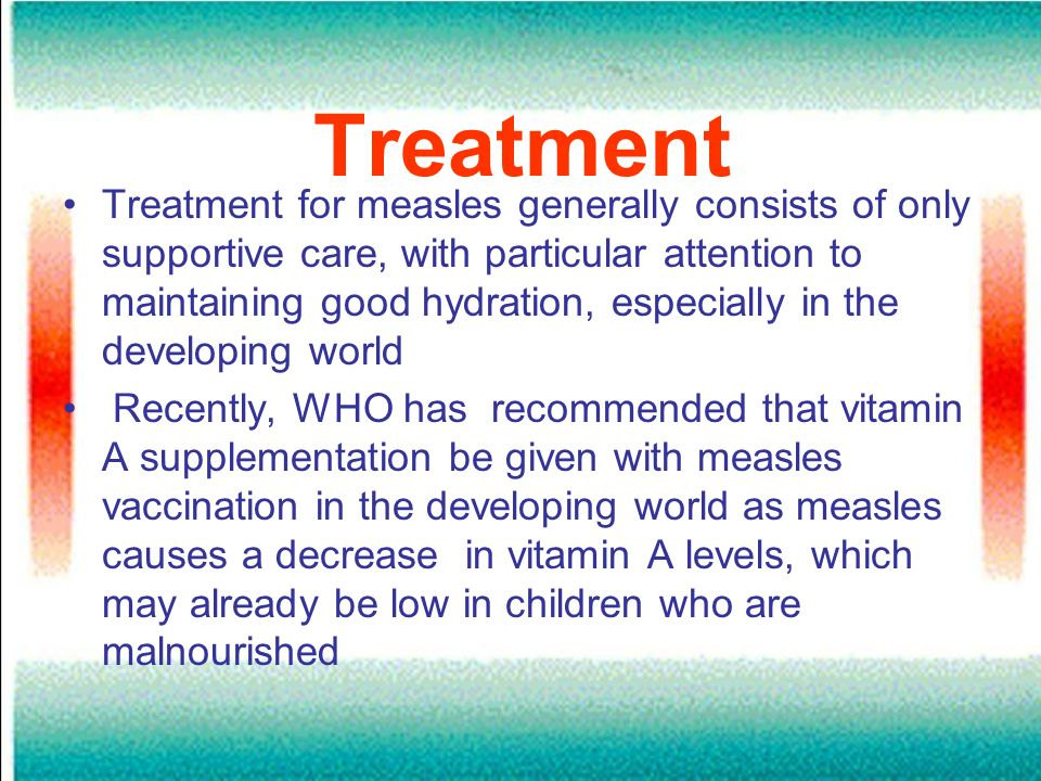 Treatment Treatment for measles generally consists of only supportive care, with particular attention to maintaining good hydration, especially in the