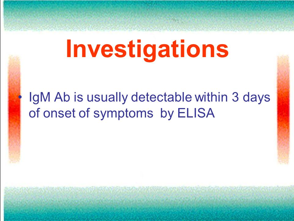 Investigations IgM Ab is usually detectable within 3 days of onset of symptoms by ELISA
