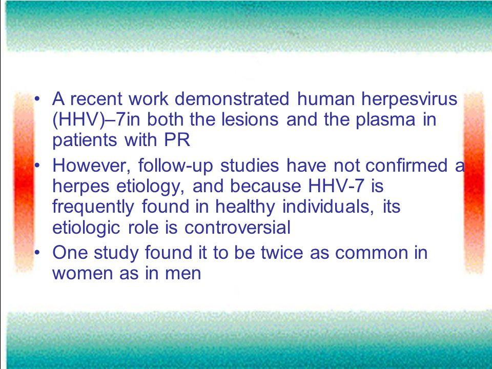 A recent work demonstrated human herpesvirus (HHV)–7in both the lesions and the plasma in patients with PR However, follow-up studies have not confirm