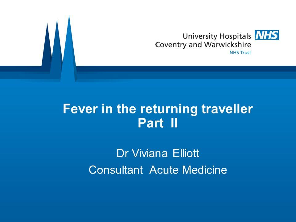 Fever in the returning traveller Part II Dr Viviana Elliott Consultant Acute Medicine
