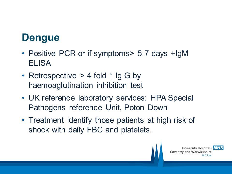 Dengue diagnosis and treatment Positive PCR or if symptoms> 5-7 days +IgM ELISA Retrospective > 4 fold Ig G by haemoaglutination inhibition test UK re