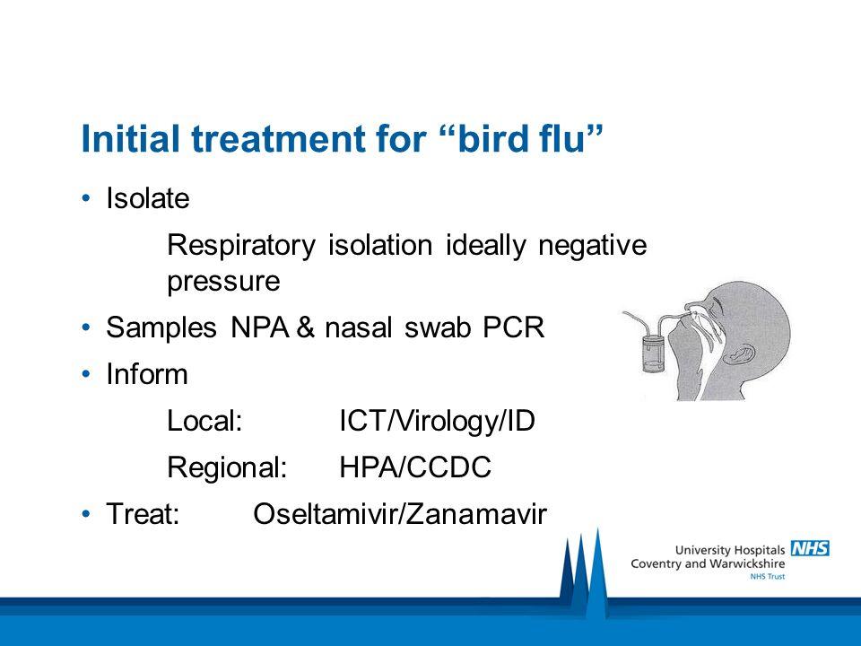 Initial treatment for bird flu Isolate Respiratory isolation ideally negative pressure Samples NPA & nasal swab PCR Inform Local: ICT/Virology/ID Regi