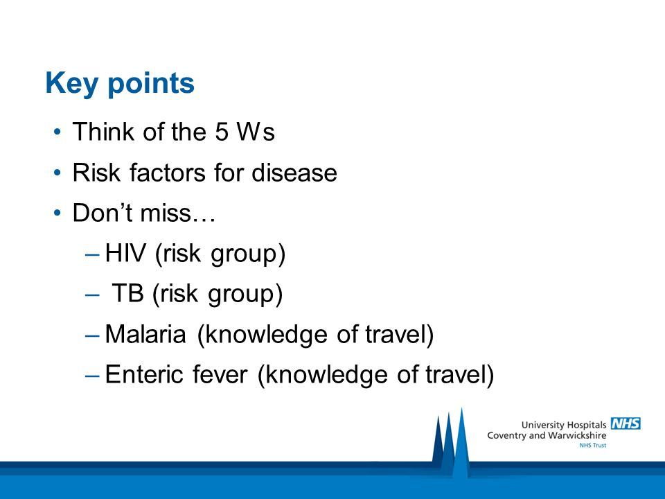 Key points Think of the 5 Ws Risk factors for disease Dont miss… –HIV (risk group) – TB (risk group) –Malaria (knowledge of travel) –Enteric fever (kn