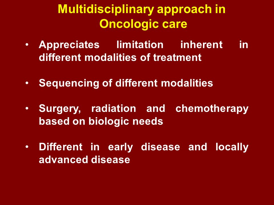 Multidisciplinary approach in Oncologic care Appreciates limitation inherent in different modalities of treatment Sequencing of different modalities S