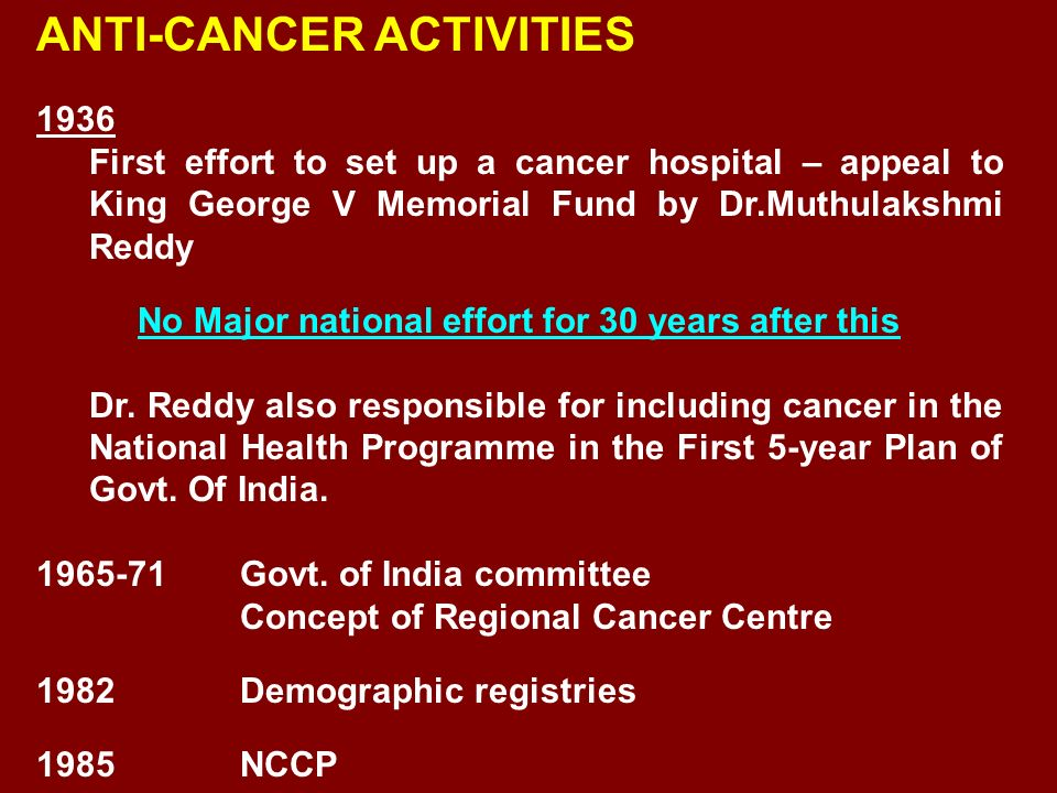 ANTI-CANCER ACTIVITIES 1936 First effort to set up a cancer hospital – appeal to King George V Memorial Fund by Dr.Muthulakshmi Reddy No Major nationa