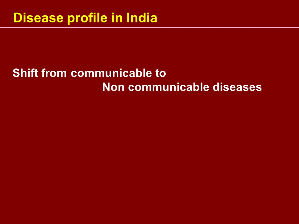 Disease profile in India Shift from communicable to Non communicable diseases
