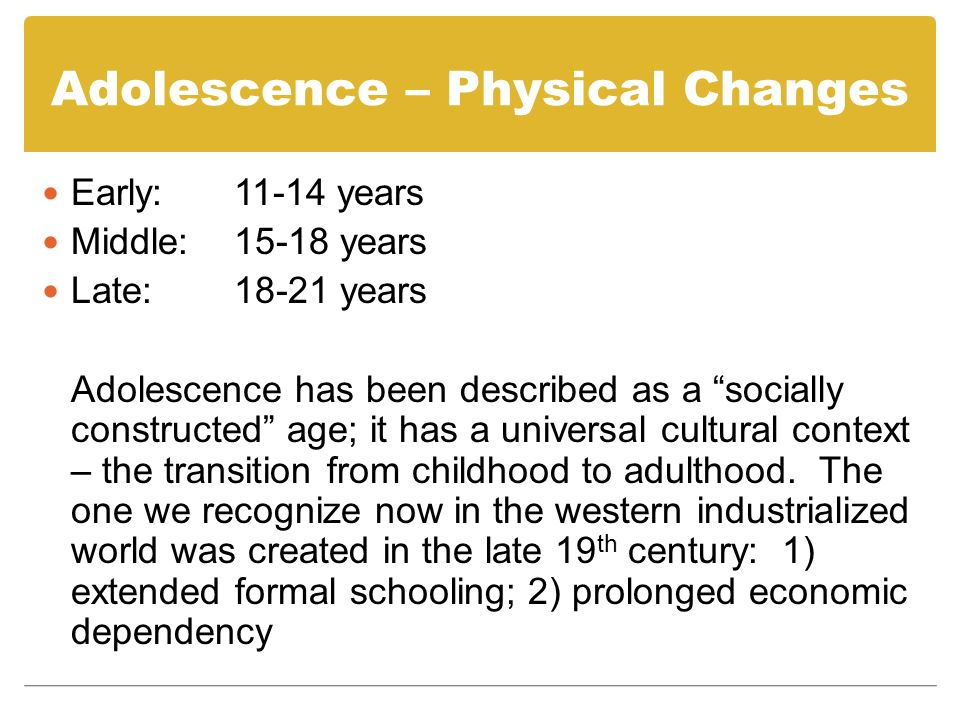Adolescence – Physical Changes Puberty: Physical growth Secondary sex characteristics Reproductive capacity Menarche First menstruation Average age of onset: 12-15 years; varies significantly across global comparisons Does not indicate fertility – may occur much later – pelvic bones of average female cannot sustain a normal pregnancy until about 16-17 years of age