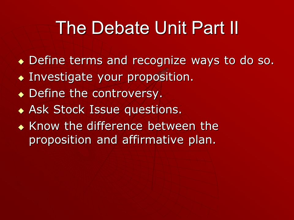 The Debate Unit Part II Define terms and recognize ways to do so. Define terms and recognize ways to do so. Investigate your proposition. Investigate