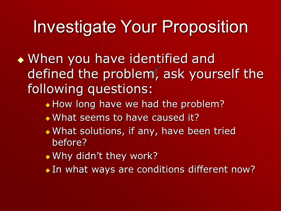 Investigate Your Proposition When you have identified and defined the problem, ask yourself the following questions: When you have identified and defi