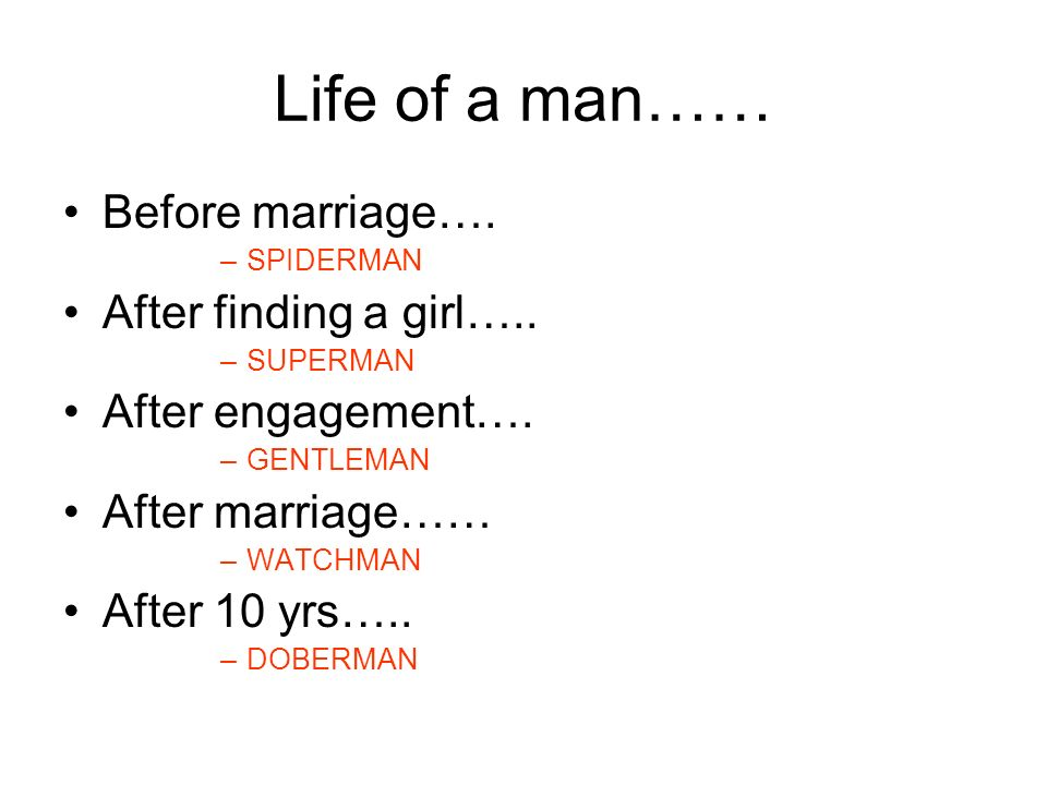 Life of a man…… Before marriage…. –SPIDERMAN After finding a girl….. –SUPERMAN After engagement…. –GENTLEMAN After marriage…… –WATCHMAN After 10 yrs….
