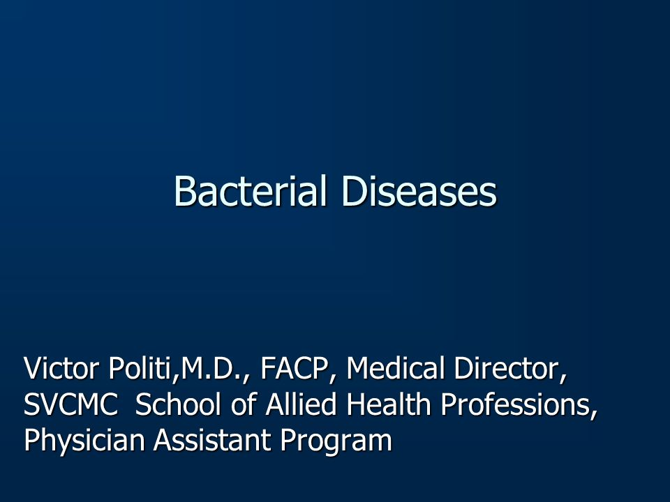 Bacterial Diseases Victor Politi,M.D., FACP, Medical Director, SVCMC School of Allied Health Professions, Physician Assistant Program