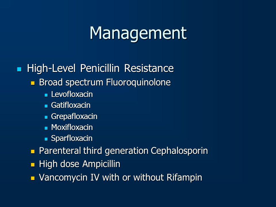 Management High-Level Penicillin Resistance High-Level Penicillin Resistance Broad spectrum Fluoroquinolone Broad spectrum Fluoroquinolone Levofloxaci