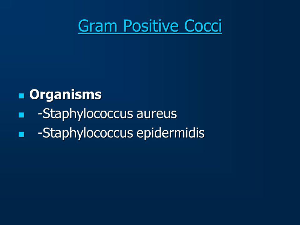 Gram Positive Cocci Gram Positive Cocci Organisms Organisms -Staphylococcus aureus -Staphylococcus aureus -Staphylococcus epidermidis -Staphylococcus