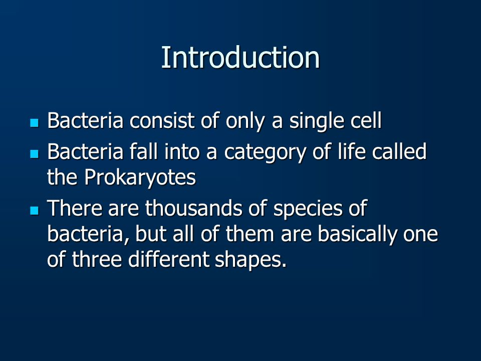 Introduction Bacteria consist of only a single cell Bacteria consist of only a single cell Bacteria fall into a category of life called the Prokaryote