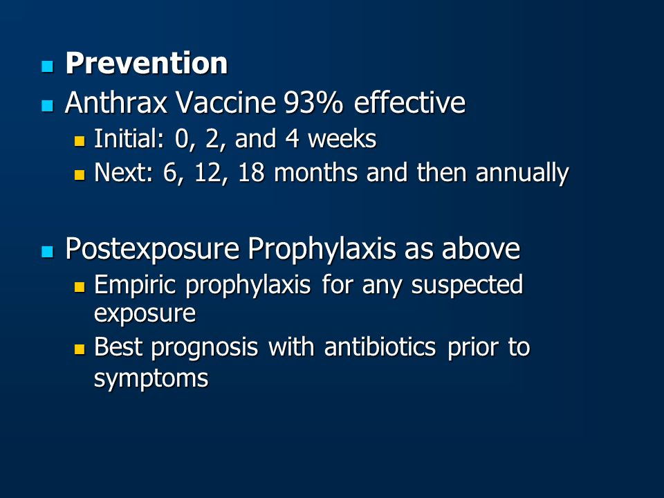 Prevention Prevention Anthrax Vaccine 93% effective Anthrax Vaccine 93% effective Initial: 0, 2, and 4 weeks Initial: 0, 2, and 4 weeks Next: 6, 12, 1