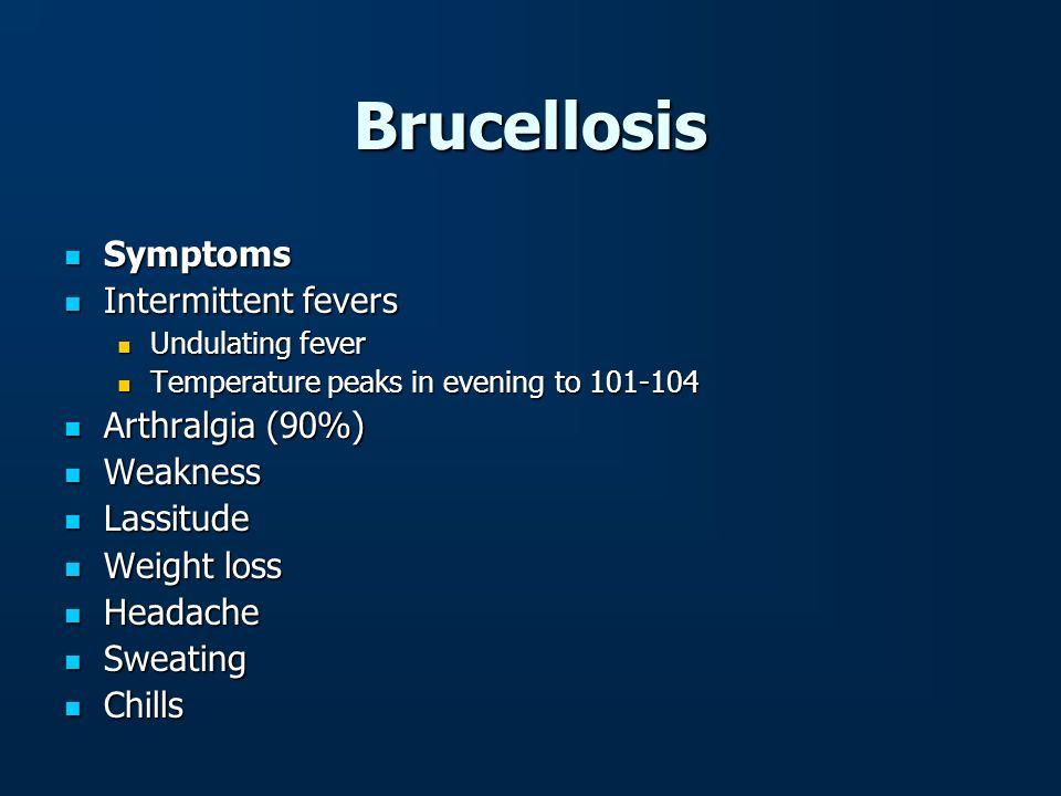 Brucellosis Symptoms Symptoms Intermittent fevers Intermittent fevers Undulating fever Undulating fever Temperature peaks in evening to 101-104 Temper
