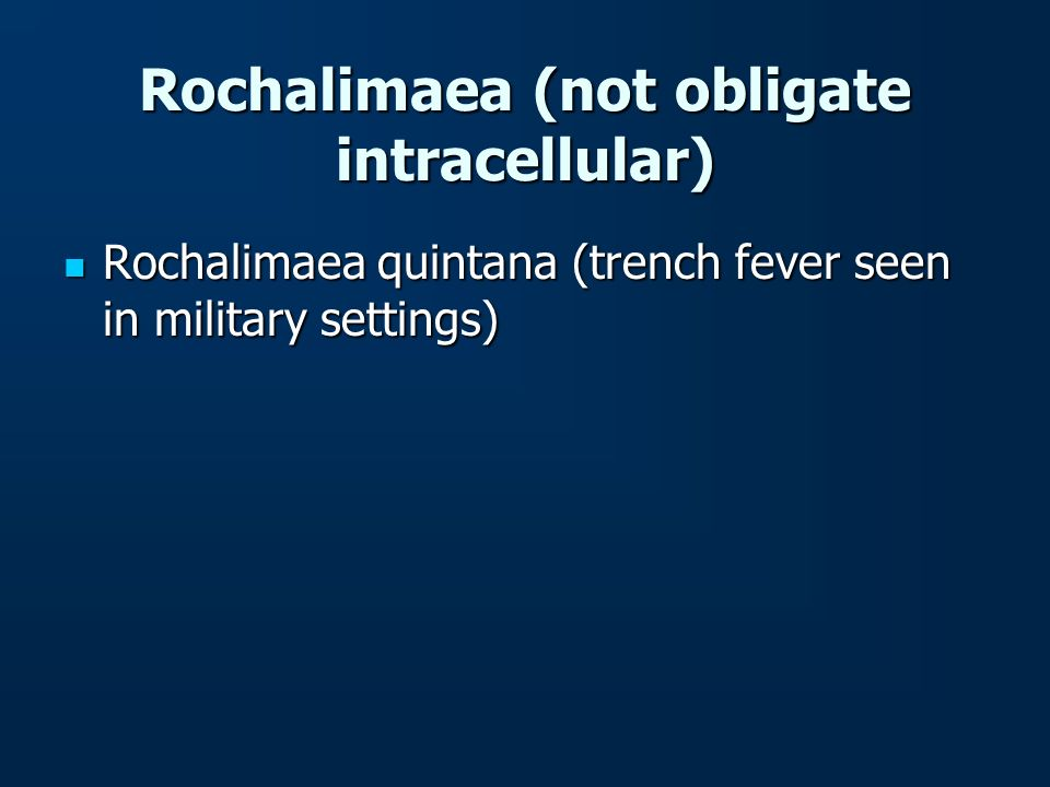 Rochalimaea (not obligate intracellular) Rochalimaea quintana (trench fever seen in military settings) Rochalimaea quintana (trench fever seen in mili