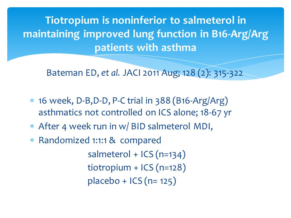 Bateman ED, et al. JACI 2011 Aug; 128 (2): 315-322 16 week, D-B,D-D, P-C trial in 388 (B16-Arg/Arg) asthmatics not controlled on ICS alone; 18-67 yr A