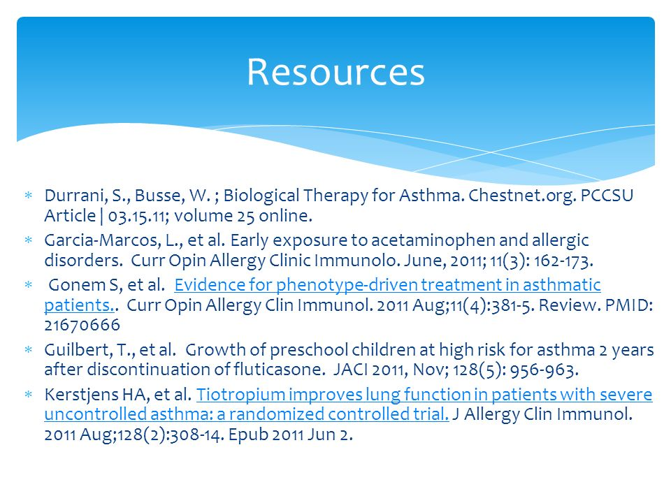 Durrani, S., Busse, W. ; Biological Therapy for Asthma. Chestnet.org. PCCSU Article | 03.15.11; volume 25 online. Garcia-Marcos, L., et al. Early expo