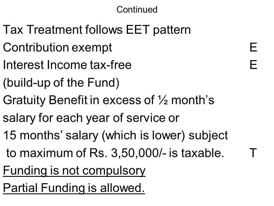 Continued Tax Treatment follows EET pattern Contribution exemptE Interest Income tax-freeE (build-up of the Fund) Gratuity Benefit in excess of ½ months salary for each year of service or 15 months salary (which is lower) subject to maximum of Rs.