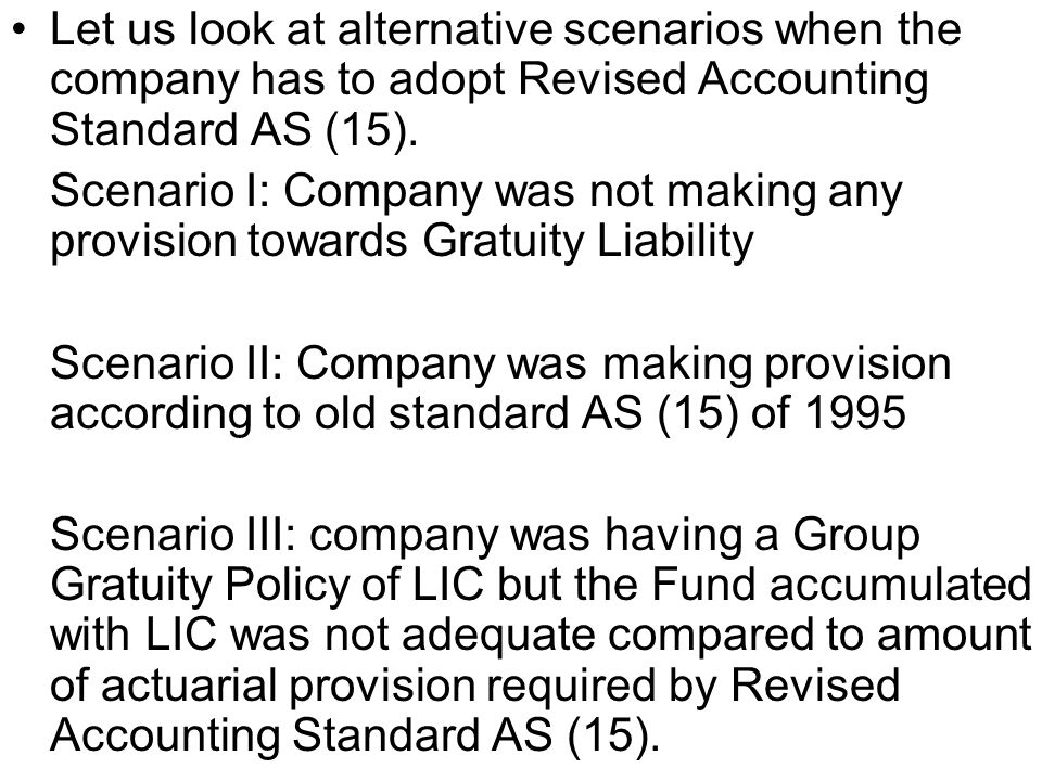 Let us look at alternative scenarios when the company has to adopt Revised Accounting Standard AS (15). Scenario I: Company was not making any provisi