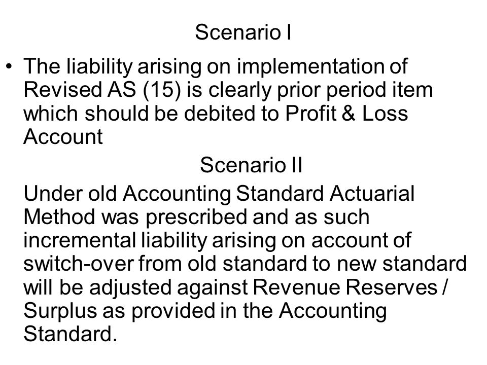 Scenario I The liability arising on implementation of Revised AS (15) is clearly prior period item which should be debited to Profit & Loss Account Scenario II Under old Accounting Standard Actuarial Method was prescribed and as such incremental liability arising on account of switch-over from old standard to new standard will be adjusted against Revenue Reserves / Surplus as provided in the Accounting Standard.