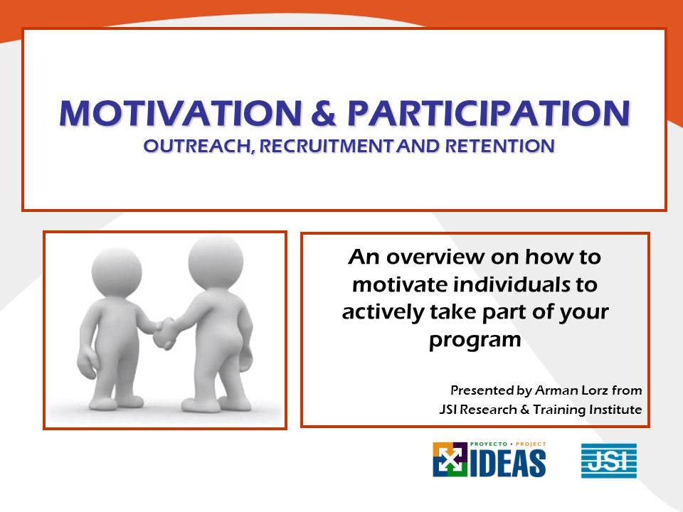 MOTIVATION & PARTICIPATION OUTREACH, RECRUITMENT AND RETENTION An overview on how to motivate individuals to actively take part of your program Presen
