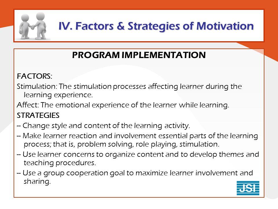 IV. Factors & Strategies of Motivation PROGRAM IMPLEMENTATION FACTORS: Stimulation: The stimulation processes affecting learner during the learning ex