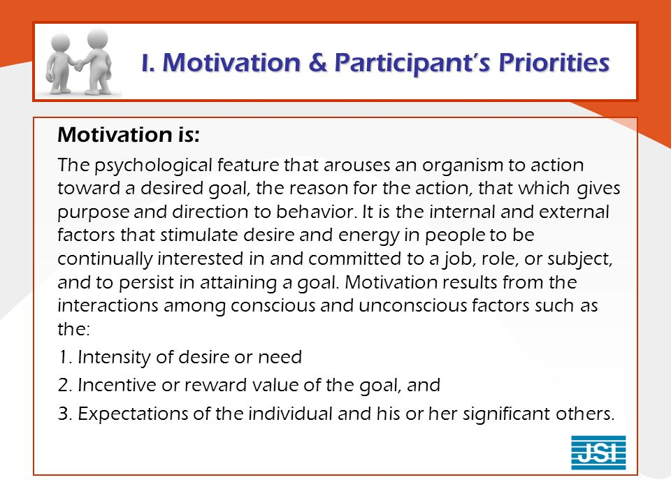 Motivation is: The psychological feature that arouses an organism to action toward a desired goal, the reason for the action, that which gives purpose and direction to behavior.