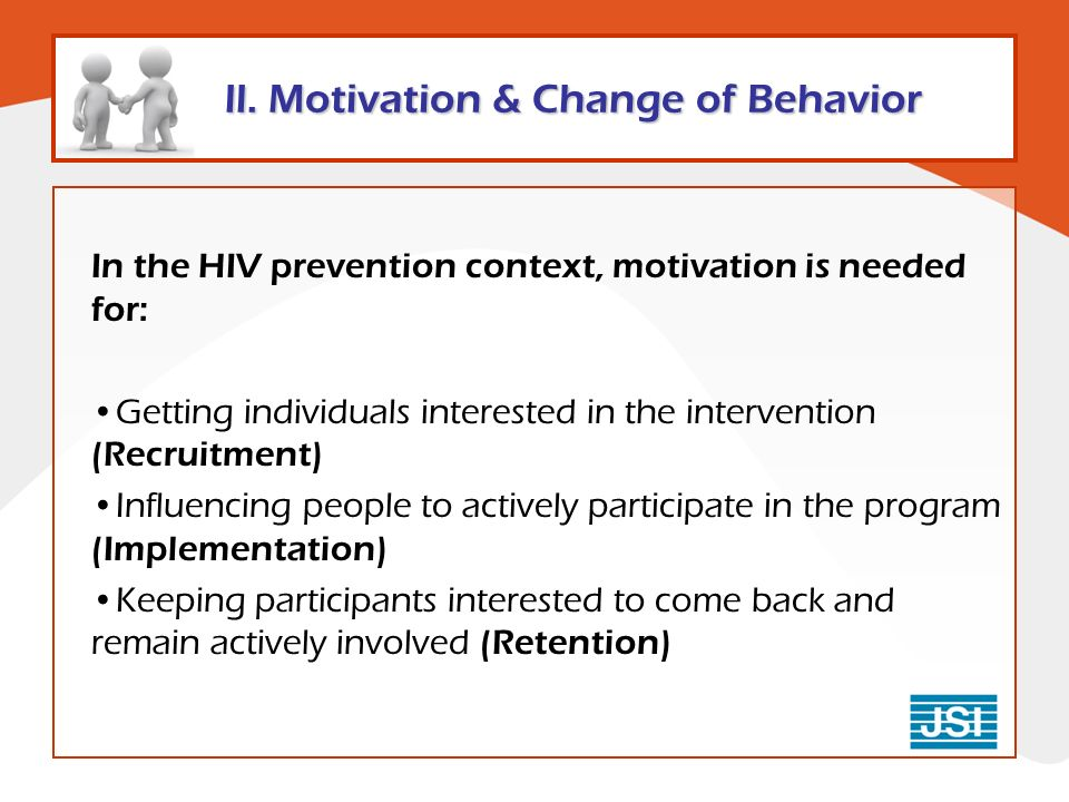 In the HIV prevention context, motivation is needed for: Getting individuals interested in the intervention (Recruitment) Influencing people to actively participate in the program (Implementation) Keeping participants interested to come back and remain actively involved (Retention)