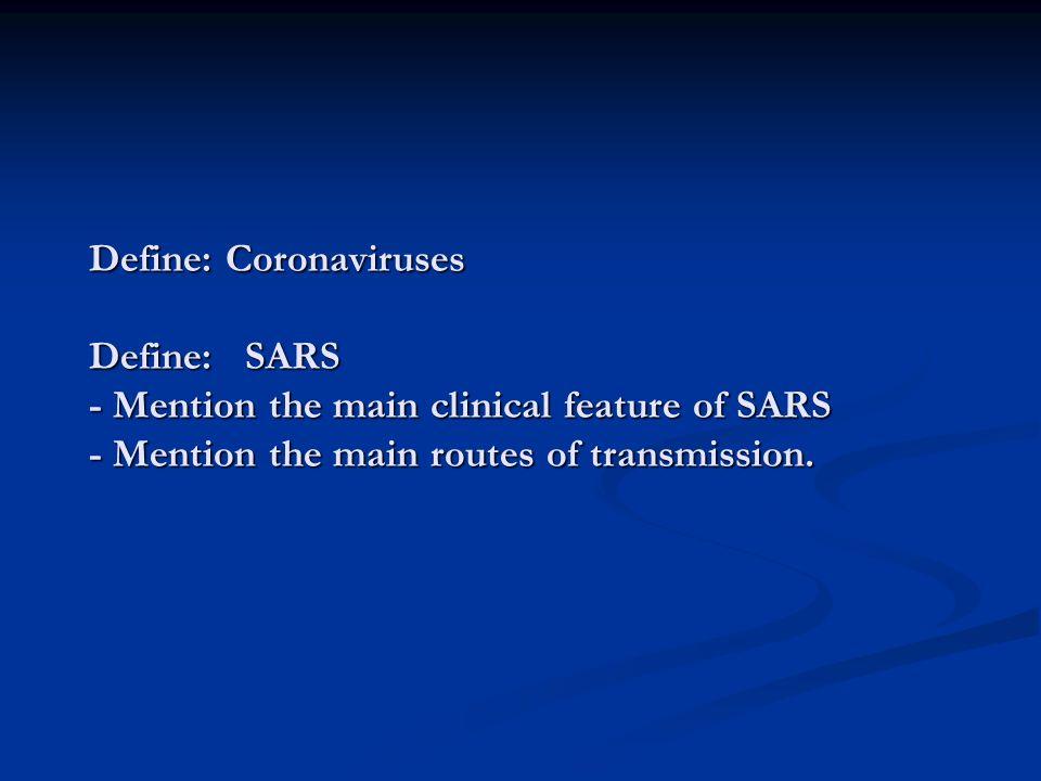 Define: Coronaviruses Define: SARS - Mention the main clinical feature of SARS - Mention the main routes of transmission.
