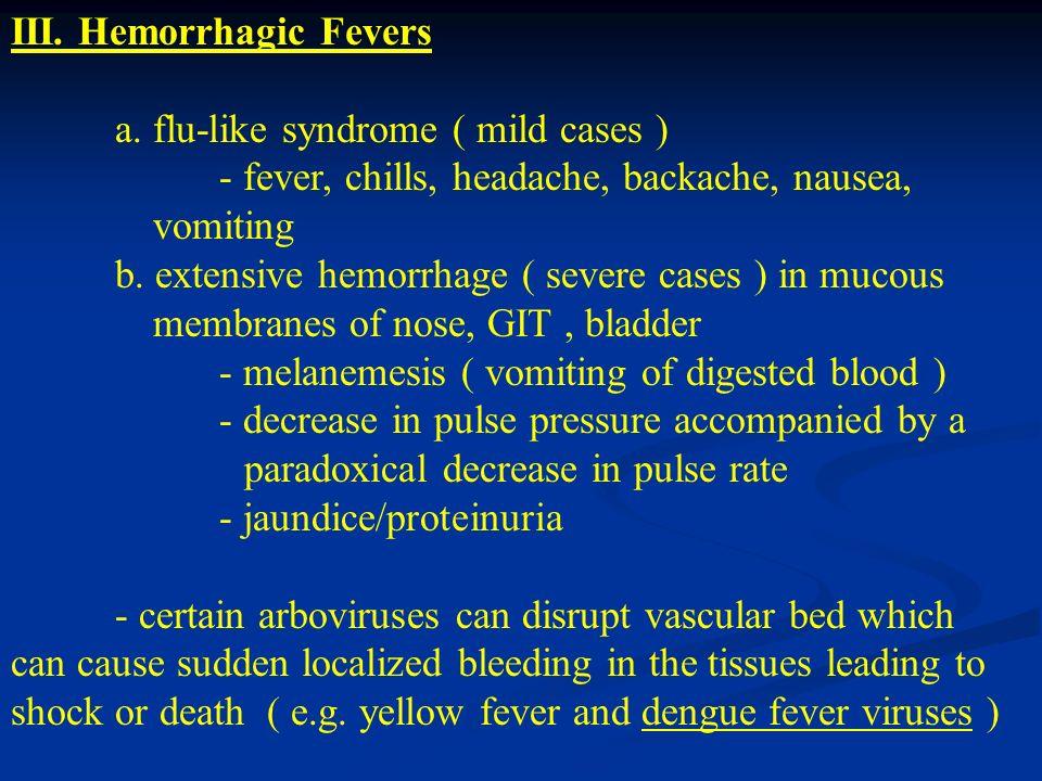 III. Hemorrhagic Fevers a. flu-like syndrome ( mild cases ) - fever, chills, headache, backache, nausea, vomiting b. extensive hemorrhage ( severe cas