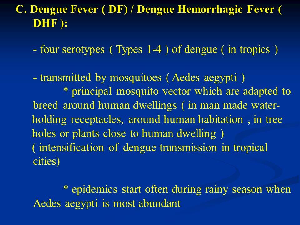 C. Dengue Fever ( DF) / Dengue Hemorrhagic Fever ( DHF ): C. Dengue Fever ( DF) / Dengue Hemorrhagic Fever ( DHF ): - four serotypes ( Types 1-4 ) of