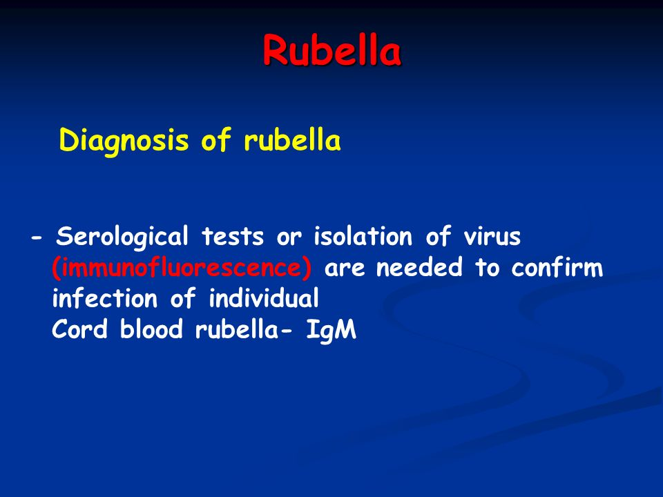 Rubella Diagnosis of rubella - Serological tests or isolation of virus (immunofluorescence) are needed to confirm infection of individual Cord blood r