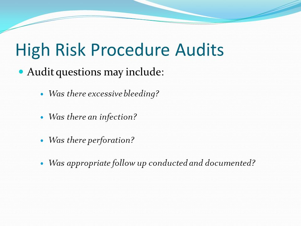 High Risk Procedure Audits Audit questions may include: Was there excessive bleeding? Was there an infection? Was there perforation? Was appropriate f