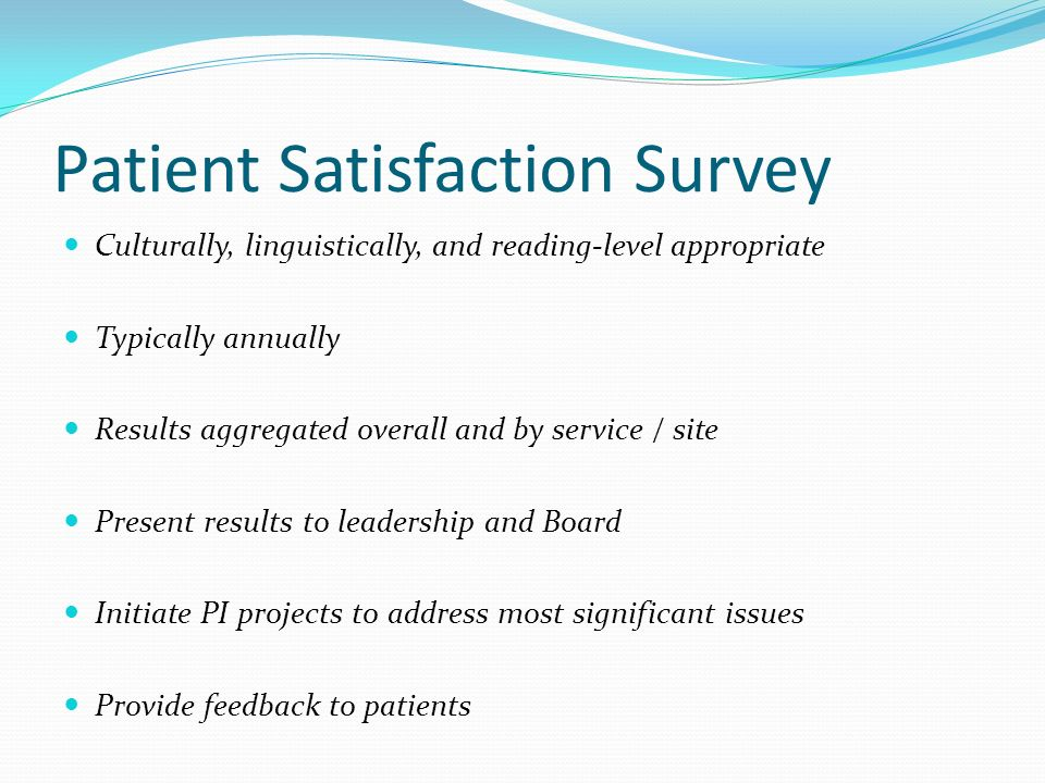Patient Satisfaction Survey Culturally, linguistically, and reading-level appropriate Typically annually Results aggregated overall and by service / s
