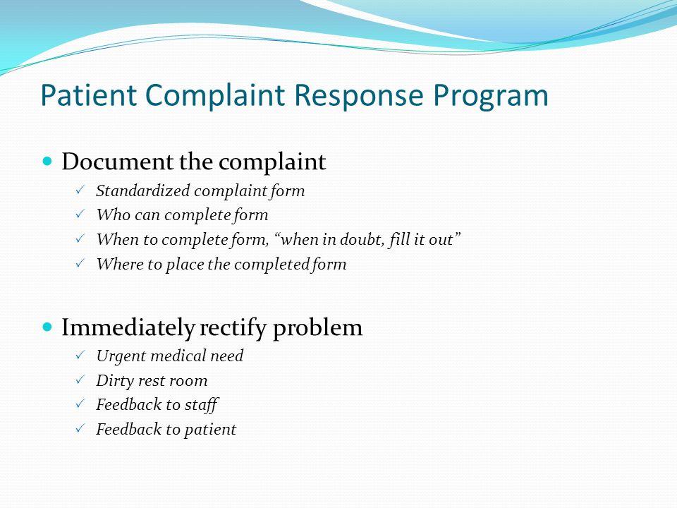 Patient Complaint Response Program Document the complaint Standardized complaint form Who can complete form When to complete form, when in doubt, fill