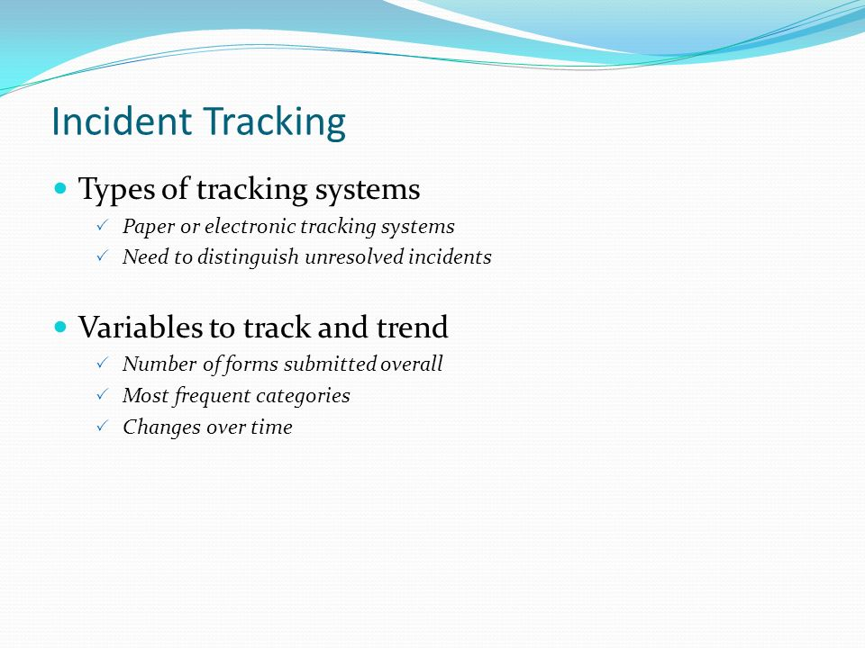 Incident Tracking Types of tracking systems Paper or electronic tracking systems Need to distinguish unresolved incidents Variables to track and trend