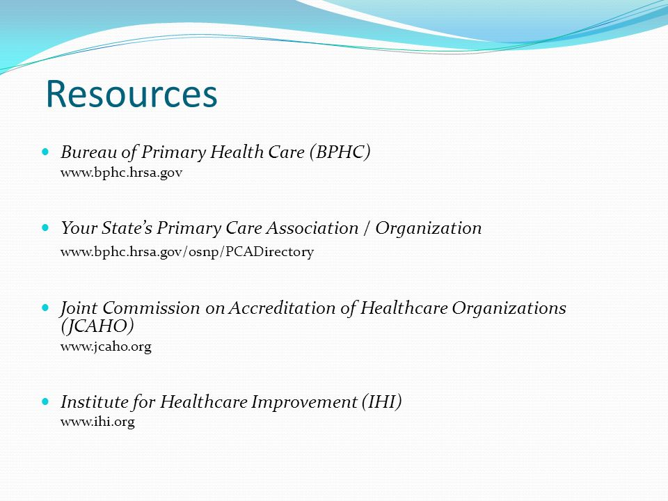 Resources Bureau of Primary Health Care (BPHC) www.bphc.hrsa.gov Your States Primary Care Association / Organization www.bphc.hrsa.gov/osnp/PCADirecto