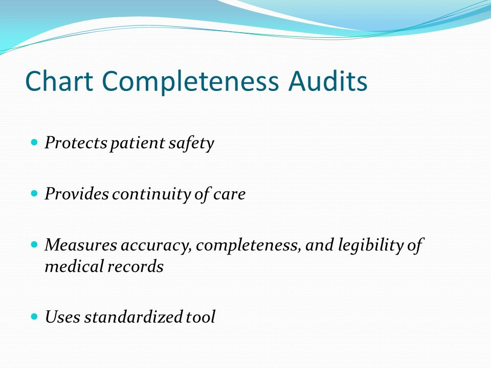 Chart Completeness Audits Protects patient safety Provides continuity of care Measures accuracy, completeness, and legibility of medical records Uses