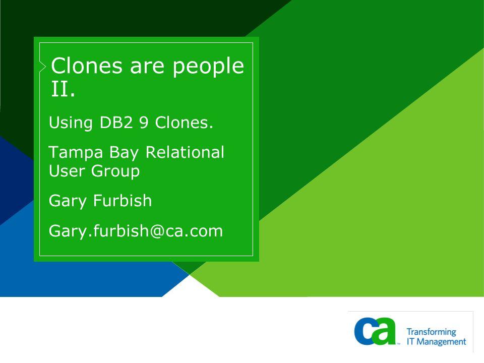 Clones are people II. Using DB2 9 Clones. Tampa Bay Relational User Group Gary Furbish Gary.furbish@ca.com