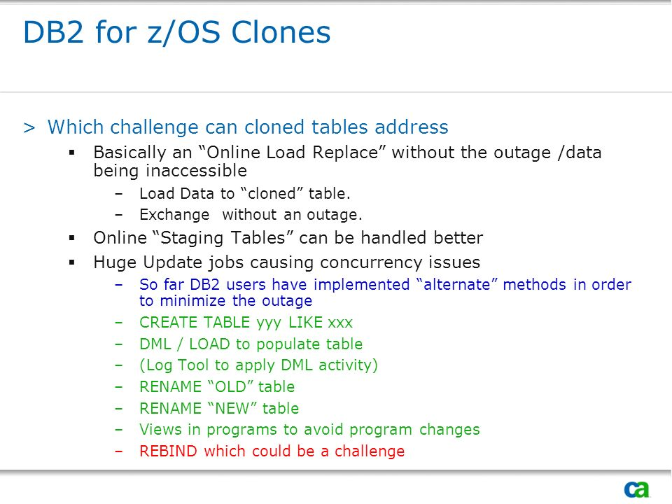 DB2 for z/OS Clones >Which challenge can cloned tables address Basically an Online Load Replace without the outage /data being inaccessible –Load Data