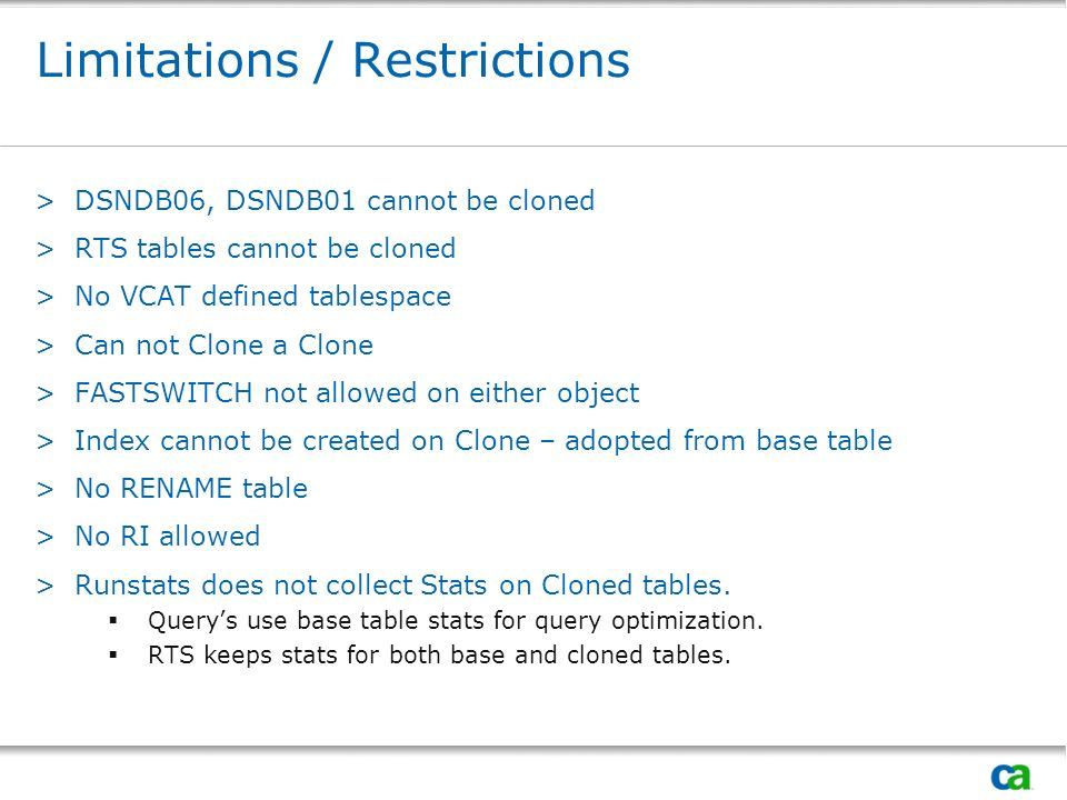 Limitations / Restrictions >DSNDB06, DSNDB01 cannot be cloned >RTS tables cannot be cloned >No VCAT defined tablespace >Can not Clone a Clone >FASTSWI
