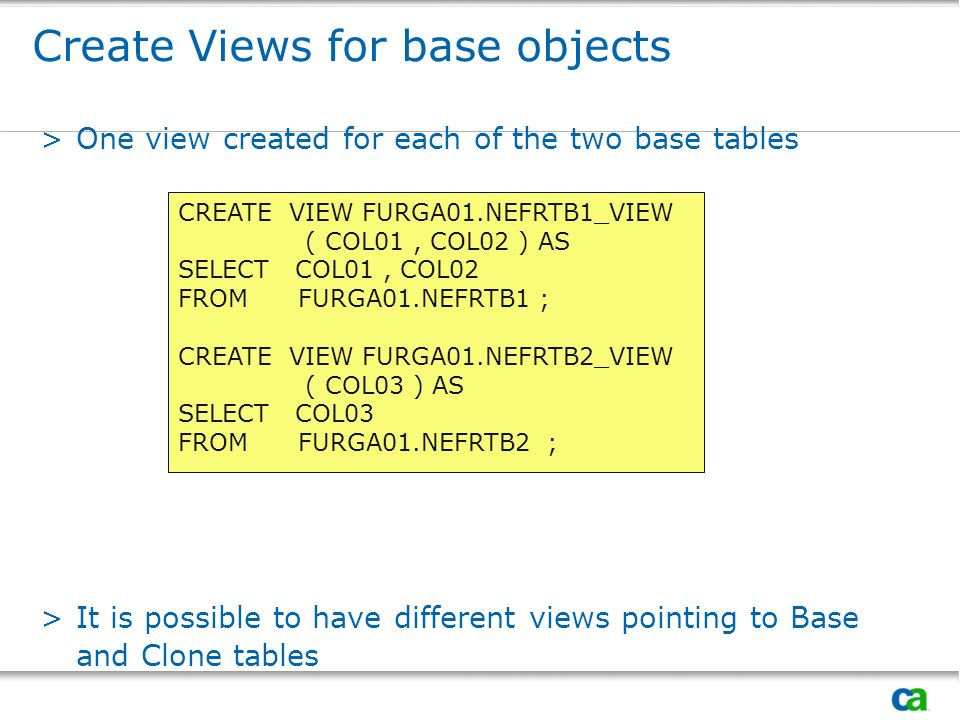 Create Views for base objects >One view created for each of the two base tables >It is possible to have different views pointing to Base and Clone tab