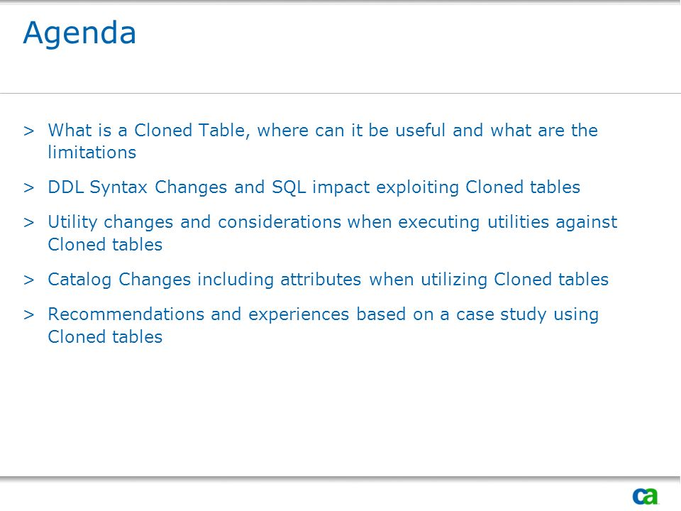 Agenda >What is a Cloned Table, where can it be useful and what are the limitations >DDL Syntax Changes and SQL impact exploiting Cloned tables >Utili