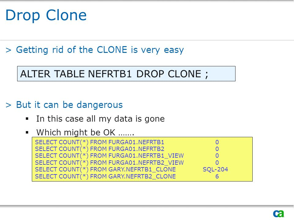 Drop Clone >Getting rid of the CLONE is very easy >But it can be dangerous In this case all my data is gone Which might be OK ……. ALTER TABLE NEFRTB1