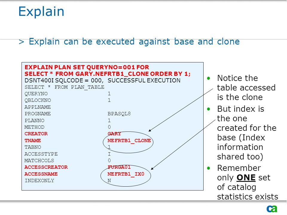 Explain >Explain can be executed against base and clone EXPLAIN PLAN SET QUERYNO=001 FOR SELECT * FROM GARY.NEFRTB1_CLONE ORDER BY 1; DSNT400I SQLCODE